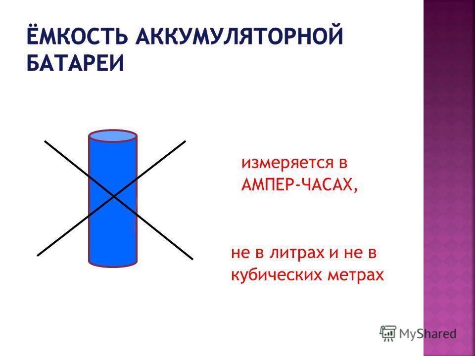 измеряется в АМПЕР-ЧАСАХ, не в литрах и не в кубических метрах