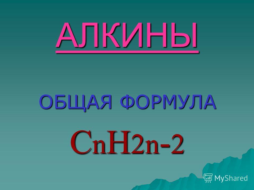 АЛКИНЫ ОБЩАЯ ФОРМУЛА СnН2n-2СnН2n-2СnН2n-2СnН2n-2