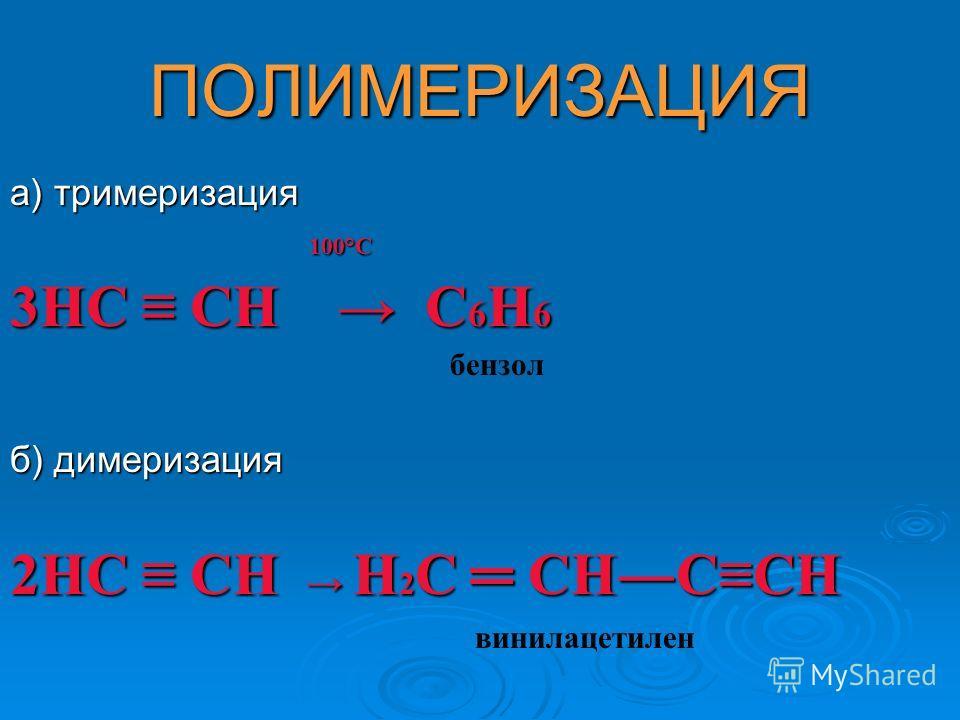 ПОЛИМЕРИЗАЦИЯ а) тримеризация 100°С 100°С 3НС СН С 6 Н 6 бензол б) димеризация 2НС СН Н 2 С СНССН винилацетилен