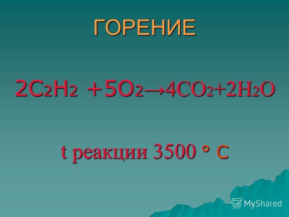 ГОРЕНИЕ 2С 2 Н 2 +5О 2 4СО 2 +2Н 2 О t реакции 3500 ° С