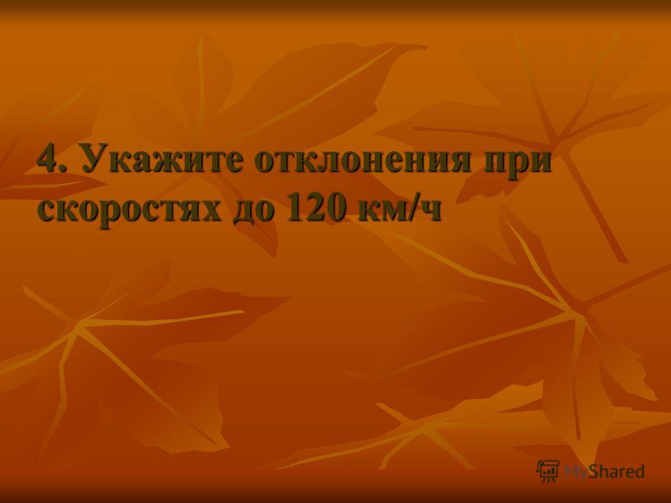 4. Укажите отклонения при скоростях до 120 км/ч