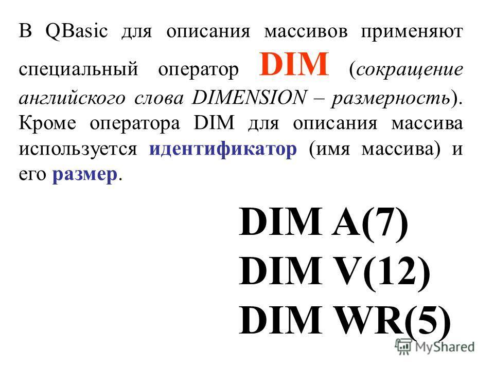 В QBasic для описания массивов применяют специальный оператор DIM (сокращение английского слова DIMENSION – размерность). Кроме оператора DIM для описания массива используется идентификатор (имя массива) и его размер. DIM A(7) DIM V(12) DIM WR(5)
