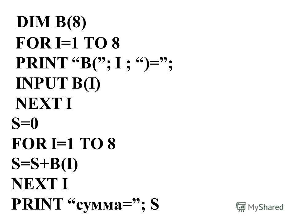 DIM B(8) FOR I=1 TO 8 PRINT B(; I ; )=; INPUT B(I) NEXT I S=0 FOR I=1 TO 8 S=S+B(I) NEXT I PRINT сумма=; S