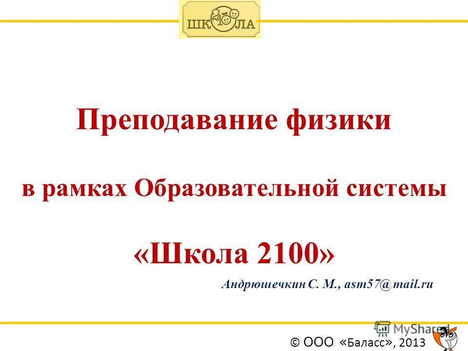 Преподавание физики в рамках Образовательной системы «Школа 2100» Андрюшечкин С. М., asm57@ mail.ru © ООО « Баласс », 2013