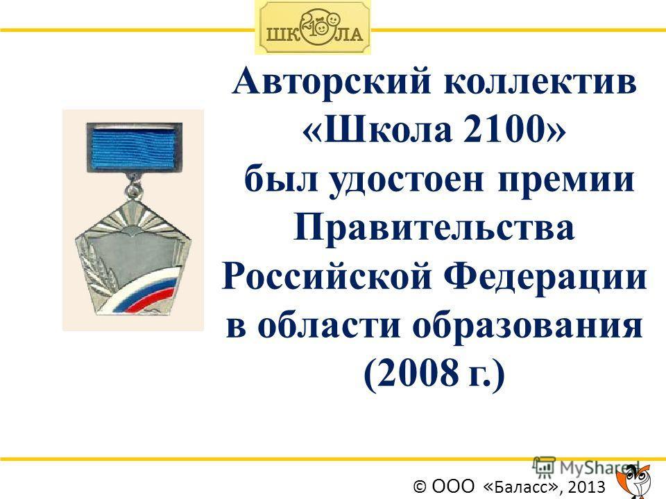 Авторский коллектив «Школа 2100» был удостоен премии Правительства Российской Федерации в области образования (2008 г.) © ООО « Баласс », 2013