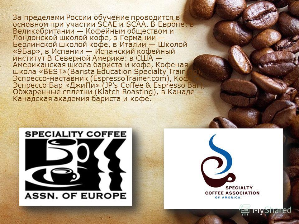 За пределами России обучение проводится в основном при участии SCAE и SCAA. В Европе: в Великобритании Кофейным обществом и Лондонской школой кофе, в Германии Берлинской школой кофе, в Италии Школой «9Бар», в Испании Испанский кофейный институт В Сев