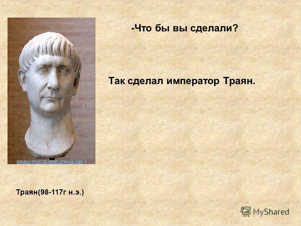 -Что бы вы сделали? Так сделал император Траян. Траян(98-117г н.э.)