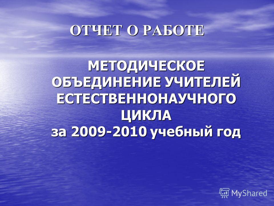 ОТЧЕТ О РАБОТЕ МЕТОДИЧЕСКОЕ ОБЪЕДИНЕНИЕ УЧИТЕЛЕЙ ЕСТЕСТВЕННОНАУЧНОГО ЦИКЛА за 2009-2010 учебный год