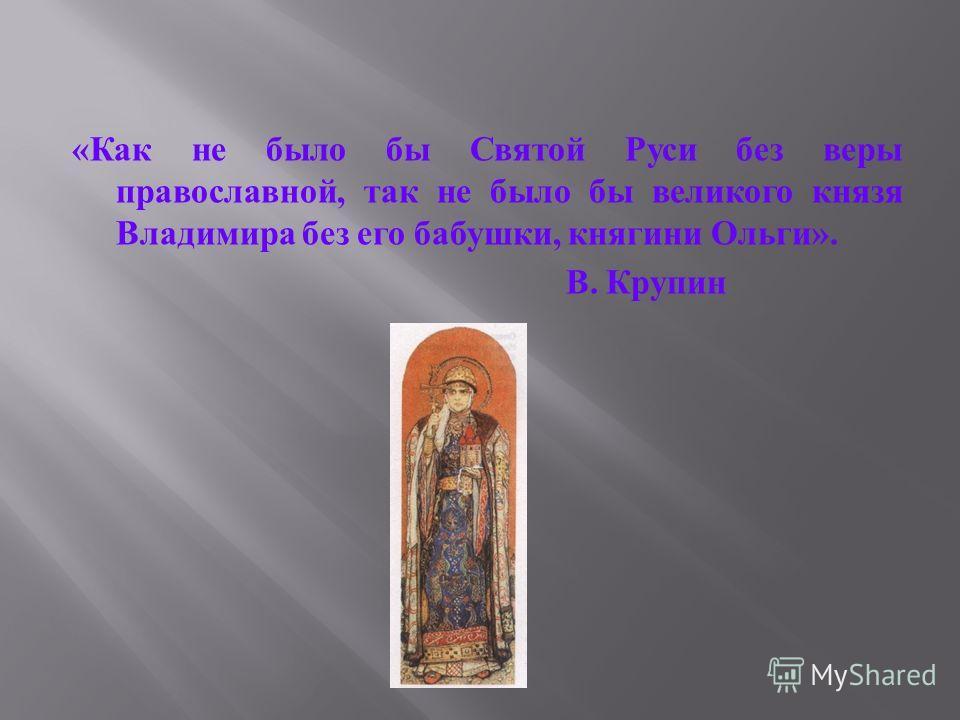 « Как не было бы Святой Руси без веры православной, так не было бы великого князя Владимира без его бабушки, княгини Ольги ». В. Крупин