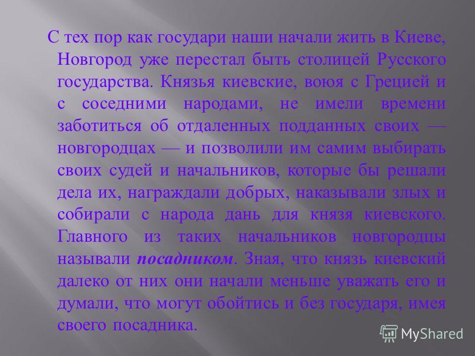 С тех пор как государи наши начали жить в Киеве, Новгород уже перестал быть столицей Русского государства. Князья киевские, воюя с Грецией и с соседними народами, не имели времени заботиться об отдаленных подданных своих новгородцах и позволили им са