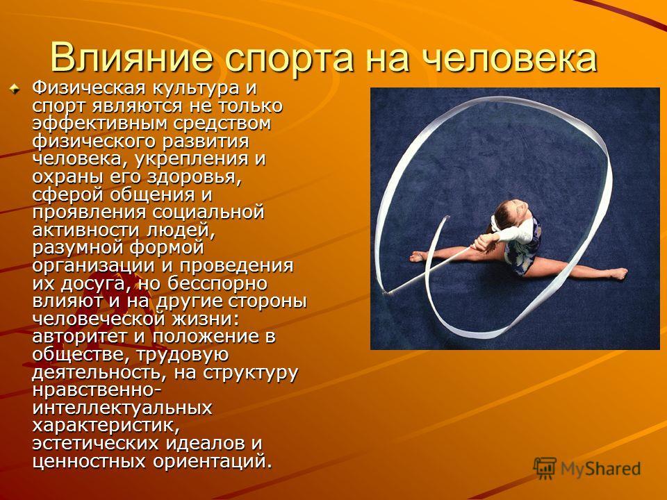 Влияние спорта на человека Физическая культура и спорт являются не только эффективным средством физического развития человека, укрепления и охраны его здоровья, сферой общения и проявления социальной активности людей, разумной формой организации и пр