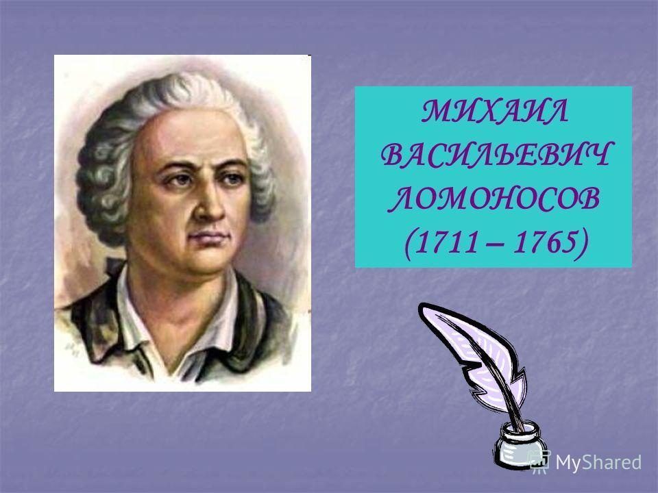 МИХАИЛ ВАСИЛЬЕВИЧ ЛОМОНОСОВ (1711 – 1765)