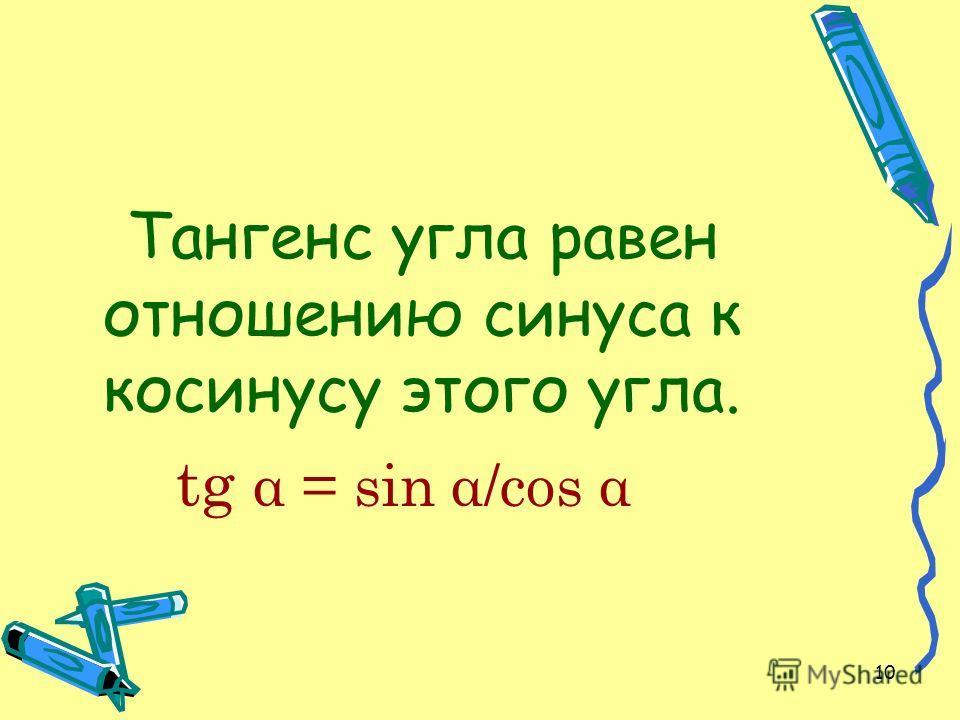10 Тангенс угла равен отношению синуса к косинусу этого угла. tg α = sin α/cos α