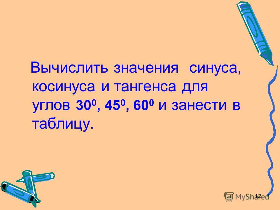 12 Вычислить значения синуса, косинуса и тангенса для углов 30 0, 45 0, 60 0 и занести в таблицу.