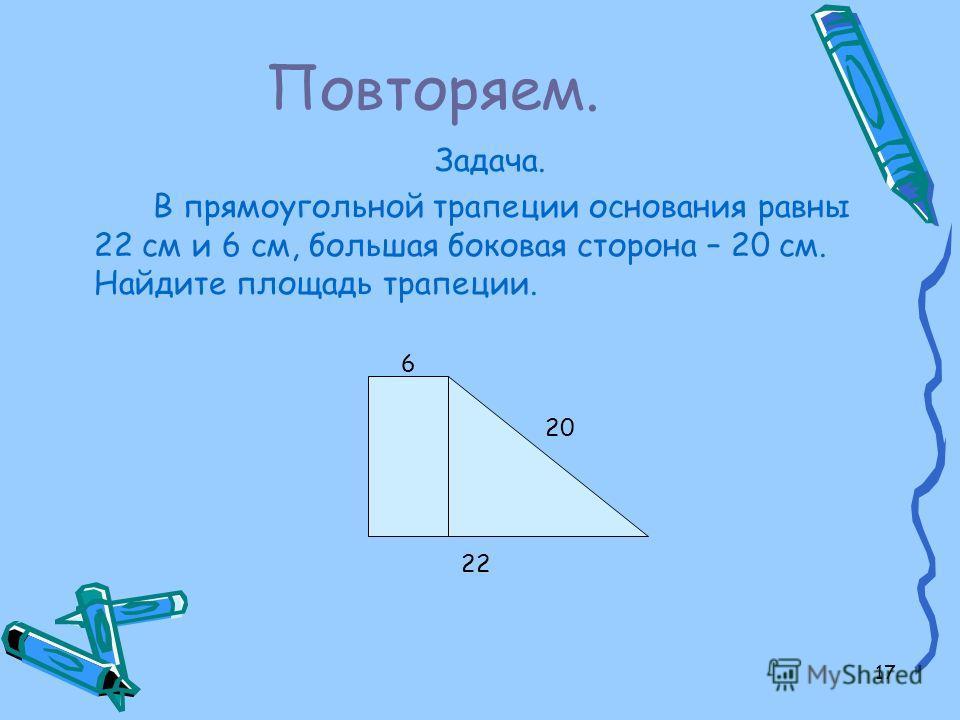 17 Повторяем. Задача. В прямоугольной трапеции основания равны 22 см и 6 см, большая боковая сторона – 20 см. Найдите площадь трапеции. 22 6 20
