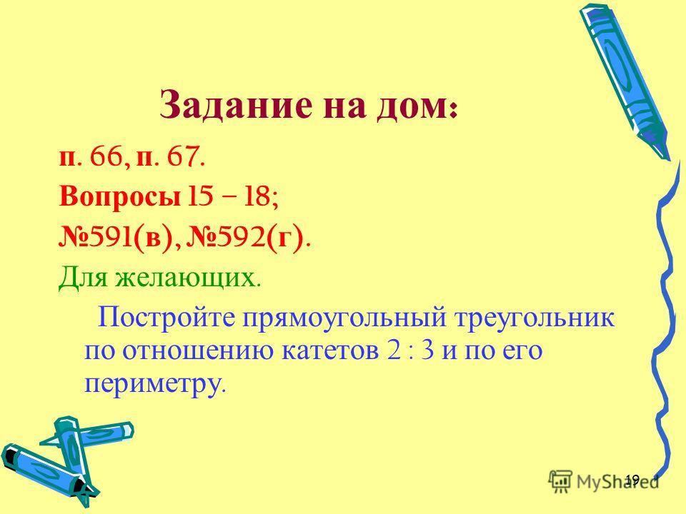 19 Задание на дом : п. 66, п. 67. Вопросы 15 – 18; 591( в ), 592( г ). Для желающих. Постройте прямоугольный треугольник по отношению катетов 2 : 3 и по его периметру.