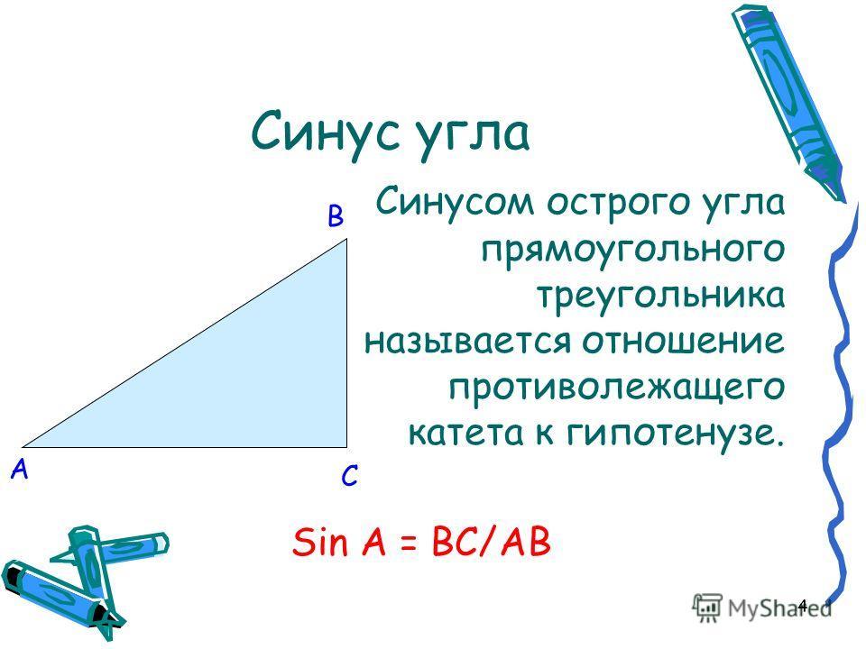 4 Синус угла Синусом острого угла прямоугольного треугольника называется отношение противолежащего катета к гипотенузе. Sin A = BC/AB B C A