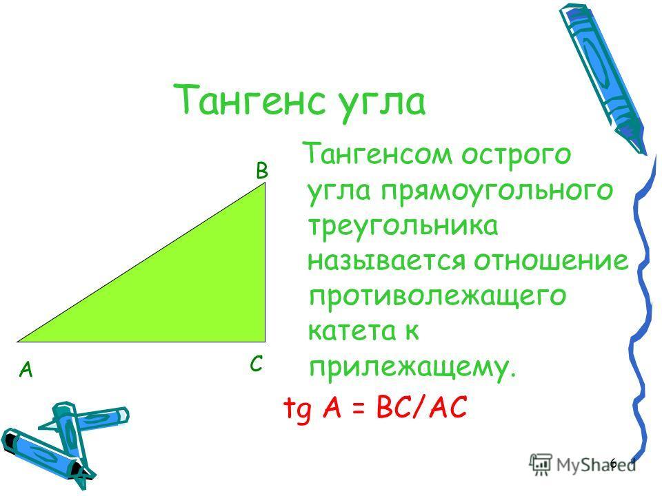 6 Тангенс угла Тангенсом острого угла прямоугольного треугольника называется отношение противолежащего катета к прилежащему. tg A = BC/AC B C A