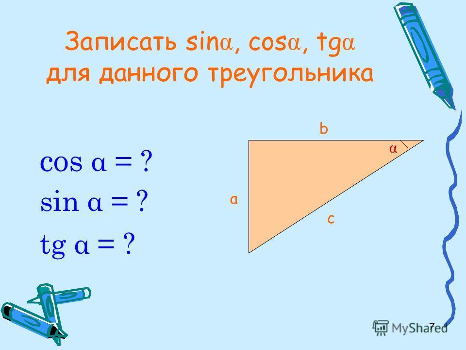 7 Записать sin α, cos α, tg α для данного треугольника cos α = ? sin α = ? tg α = ? а b с α