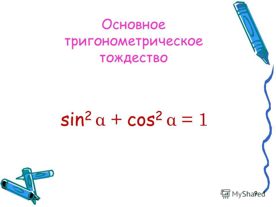 9 Основное тригонометрическое тождество sin 2 α + cos 2 α = 1