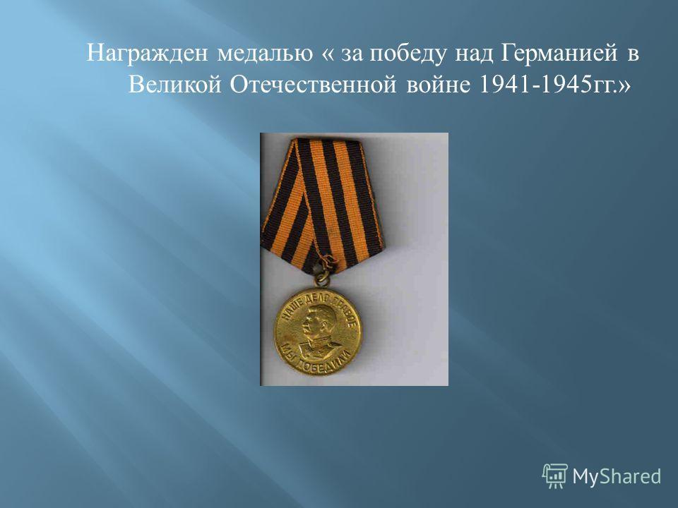 Награжден медалью « за победу над Германией в Великой Отечественной войне 1941-1945 гг.»