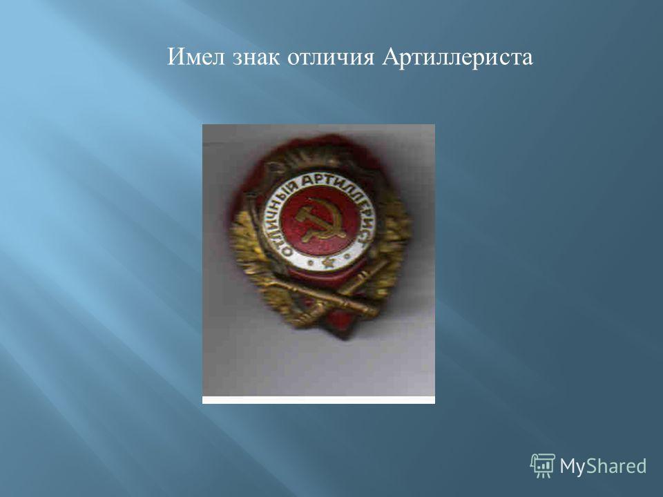 Имел знак отличия Артиллериста