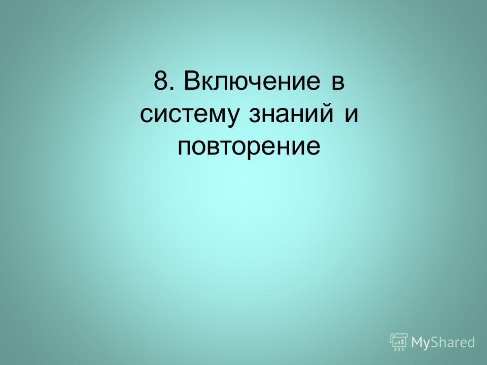 8. Включение в систему знаний и повторение
