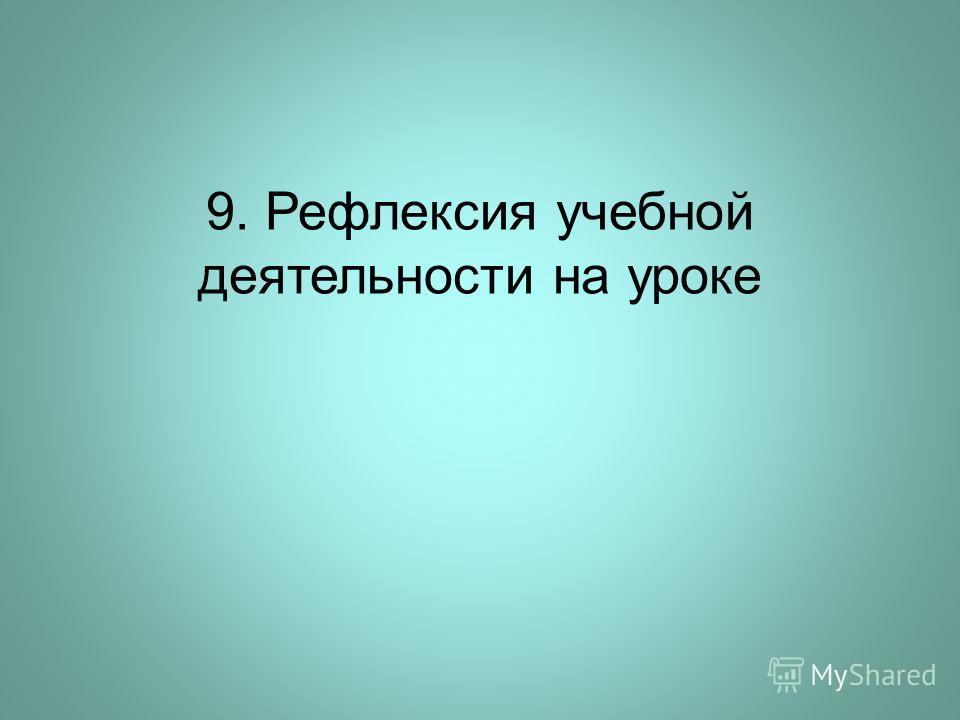 9. Рефлексия учебной деятельности на уроке