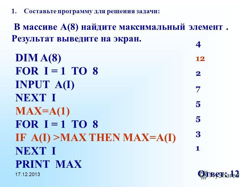 17.12.2013 1.Составьте программу для решения задачи: В массиве А(8) найдите максимальный элемент. Результат выведите на экран. DIM A(8) FOR I = 1 TO 8 INPUT A(I) NEXT I MAX=A(1) FOR I = 1 TO 8 IF A(I) >MAX THEN MAX=A(I) NEXT I PRINT MAX 4 12 2 7 5 3
