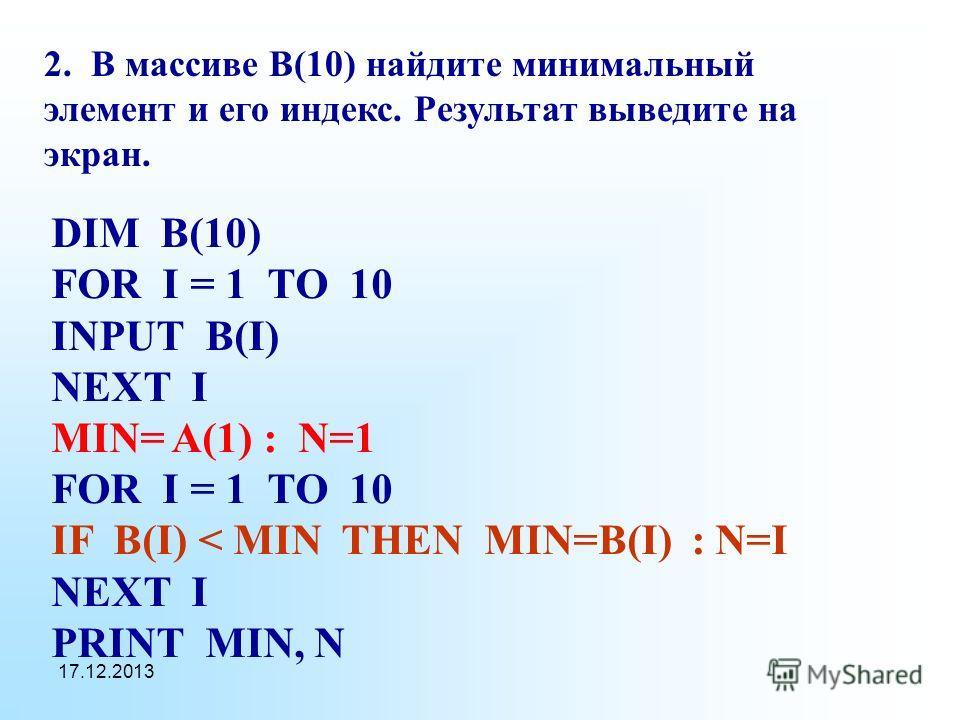 17.12.2013 2. В массиве B(10) найдите минимальный элемент и его индекс. Результат выведите на экран. DIM B(10) FOR I = 1 TO 10 INPUT B(I) NEXT I MIN= A(1) : N=1 FOR I = 1 TO 10 IF B(I) < MIN THEN MIN=B(I) : N=I NEXT I PRINT MIN, N