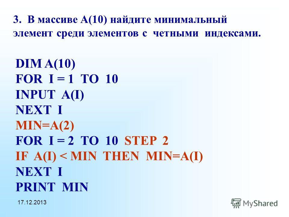 17.12.2013 3. В массиве A(10) найдите минимальный элемент среди элементов с четными индексами. DIM A(10) FOR I = 1 TO 10 INPUT A(I) NEXT I MIN=A(2) FOR I = 2 TO 10 STEP 2 IF A(I) < MIN THEN MIN=A(I) NEXT I PRINT MIN