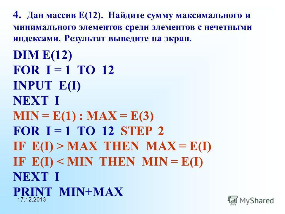 17.12.2013 4. Дан массив Е(12). Найдите сумму максимального и минимального элементов среди элементов с нечетными индексами. Результат выведите на экран. DIM E(12) FOR I = 1 TO 12 INPUT E(I) NEXT I MIN = E(1) : MAX = E(3) FOR I = 1 TO 12 STEP 2 IF E(I