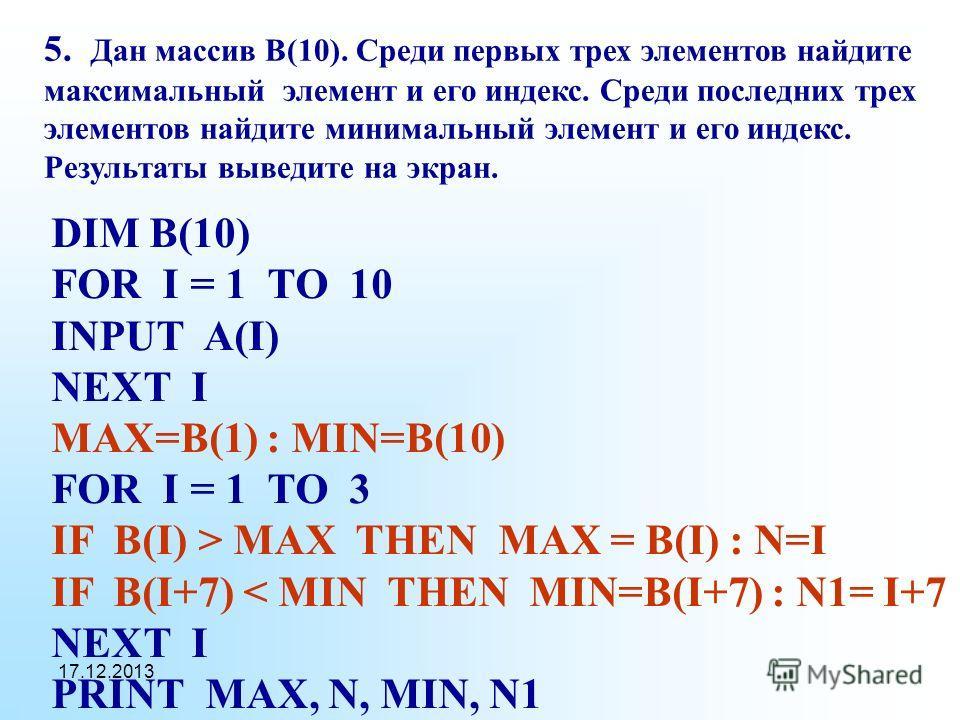 17.12.2013 5. Дан массив В(10). Среди первых трех элементов найдите максимальный элемент и его индекс. Среди последних трех элементов найдите минимальный элемент и его индекс. Результаты выведите на экран. DIM B(10) FOR I = 1 TO 10 INPUT A(I) NEXT I