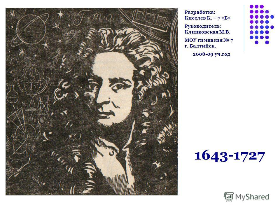 1643-1727 Разработка: Киселев К. – 7 «Б» Руководитель: Клинковская М.В. МОУ гимназия 7 г. Балтийск, 2008-09 уч.год
