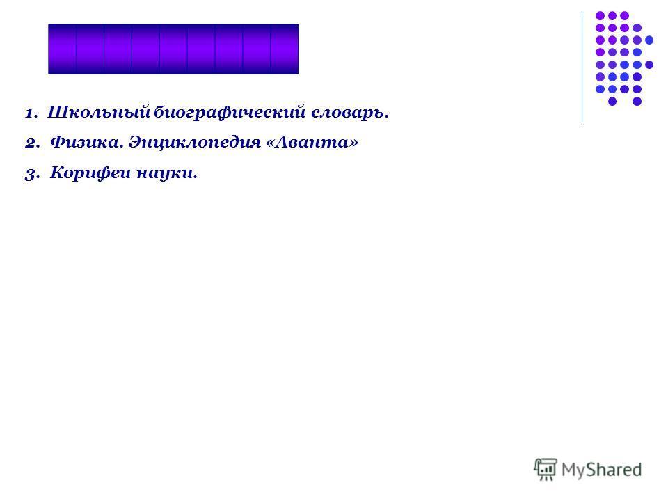 1. Школьный биографический словарь. 2.Физика. Энциклопедия «Аванта» 3.Корифеи науки.