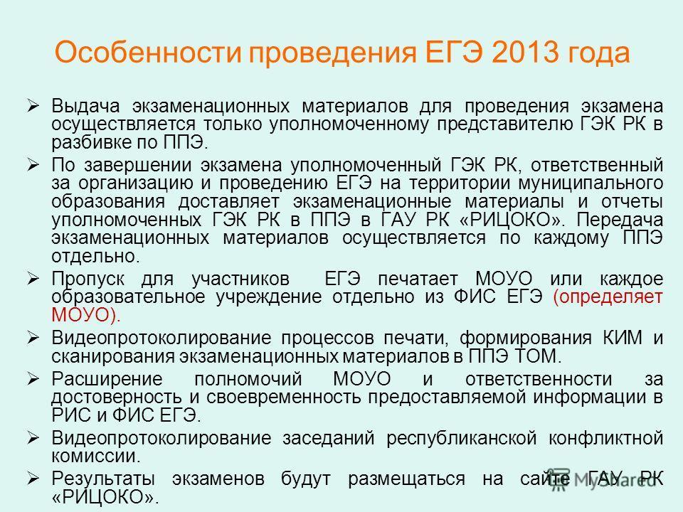 Особенности проведения ЕГЭ 2013 года Выдача экзаменационных материалов для проведения экзамена осуществляется только уполномоченному представителю ГЭК РК в разбивке по ППЭ. По завершении экзамена уполномоченный ГЭК РК, ответственный за организацию и