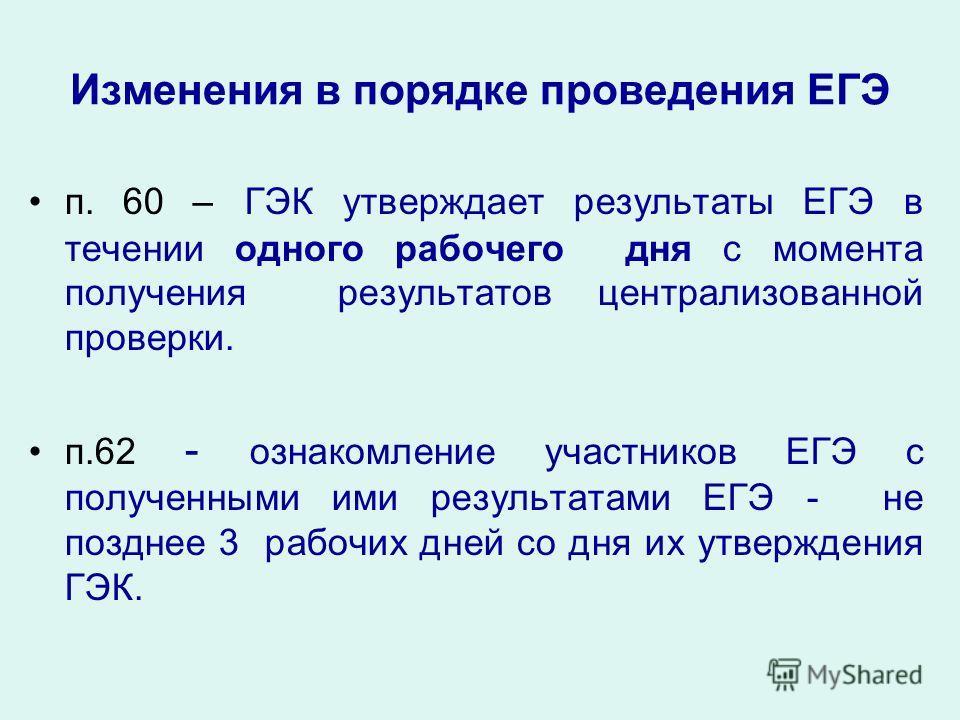Изменения в порядке проведения ЕГЭ п. 60 – ГЭК утверждает результаты ЕГЭ в течении одного рабочего дня с момента получения результатов централизованной проверки. п.62 - ознакомление участников ЕГЭ с полученными ими результатами ЕГЭ - не позднее 3 раб