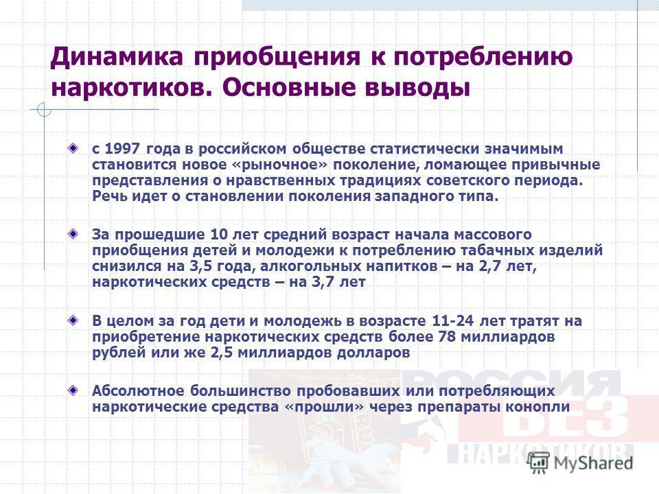 Динамика приобщения к потреблению наркотиков. Основные выводы с 1997 года в российском обществе статистически значимым становится новое «рыночное» поколение, ломающее привычные представления о нравственных традициях советского периода. Речь идет о ст