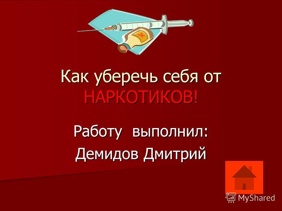 Как уберечь себя от НАРКОТИКОВ! Работу выполнил: Демидов Дмитрий