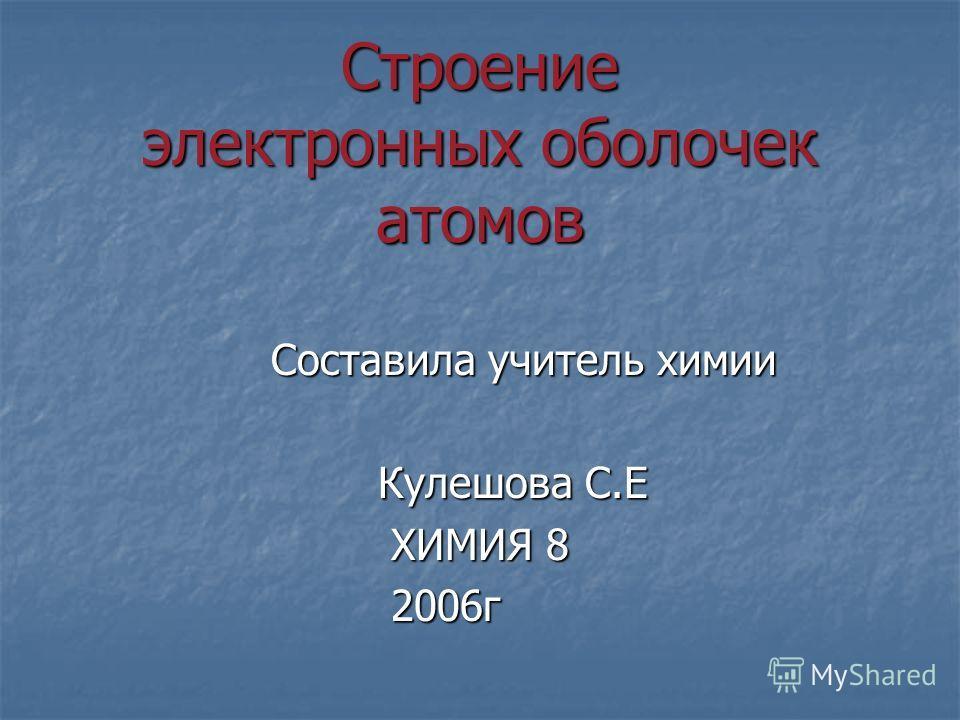 Строение электронных оболочек атомов Составила учитель химии Составила учитель химии Кулешова С.Е Кулешова С.Е ХИМИЯ 8 ХИМИЯ 8 2006г 2006г