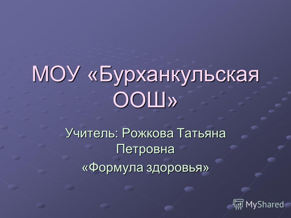 МОУ «Бурханкульская ООШ» Учитель: Рожкова Татьяна Петровна «Формула здоровья»