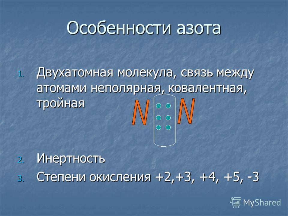 Особенности азота 1. Д вухатомная молекула, связь между атомами неполярная, ковалентная, тройная 2. И нертность 3. С тепени окисления +2,+3, +4, +5, -3