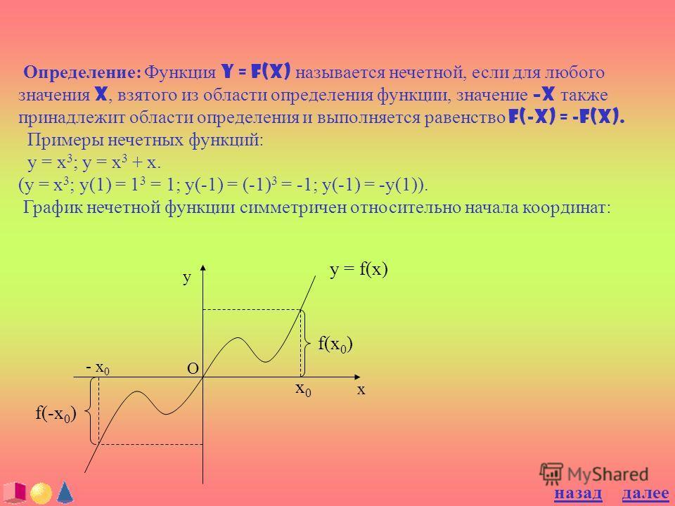 Определение: Функция y = f(x) называется нечетной, если для любого значения x, взятого из области определения функции, значение –x также принадлежит области определения и выполняется равенство f(-x) = -f(x). Примеры нечетных функций: y = x 3 ; y = x
