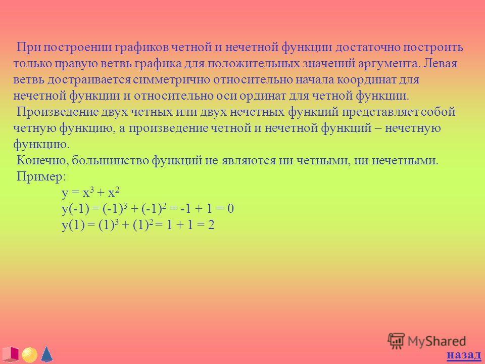 При построении графиков четной и нечетной функции достаточно построить только правую ветвь графика для положительных значений аргумента. Левая ветвь достраивается симметрично относительно начала координат для нечетной функции и относительно оси ордин