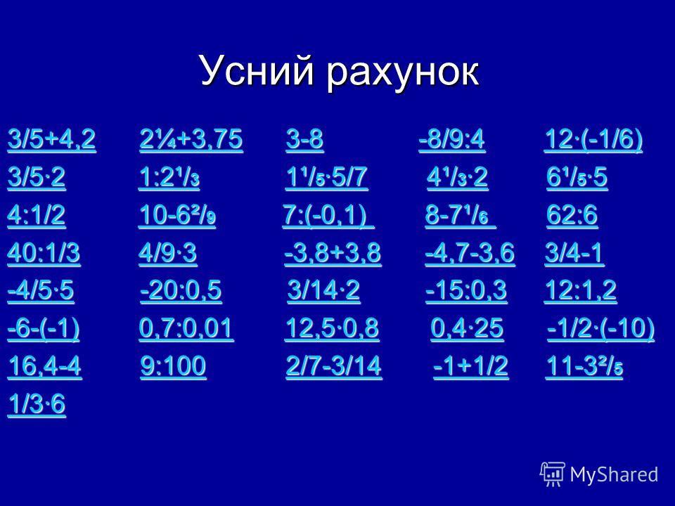 Усний рахунок 3/5+4,23/5+4,2 2¼+3,75 3-8 -8/9:4 12·(-1/6) 2¼+3,753-8-8/9:412·(-1/6) 3/5+4,22¼+3,753-8-8/9:412·(-1/6) 3/5·23/5·2 1:2¹/ 3 1¹/ 5 ·5/7 4¹/ 3 ·2 6¹/ 5 ·5 1:2¹/ 3 1¹/ 5 ·5/74¹/ 3 ·26¹/ 5 ·5 3/5·21:2¹/ 3 1¹/ 5 ·5/74¹/ 3 ·26¹/ 5 ·5 4:1/24:1/2