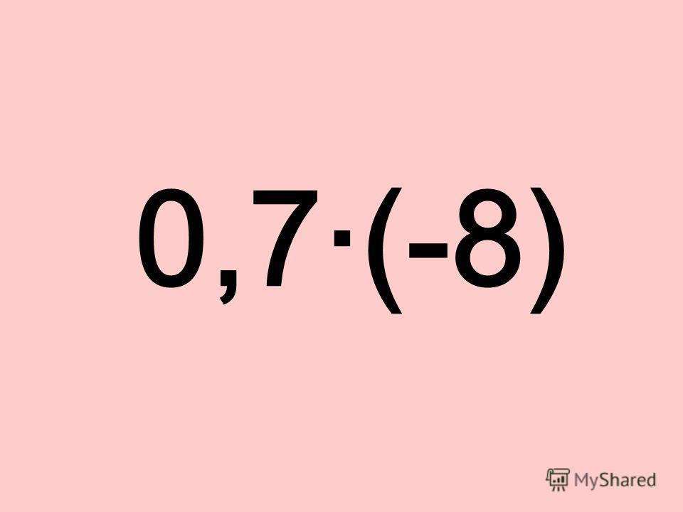 0,7·(-8)