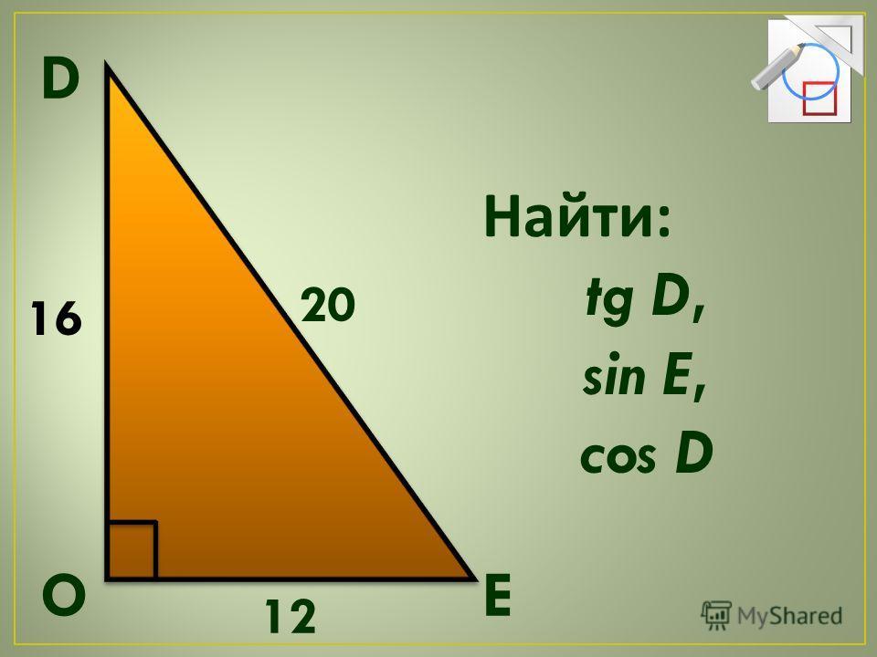 Найти : tg D, sin E, cos D D OE 16 20 12