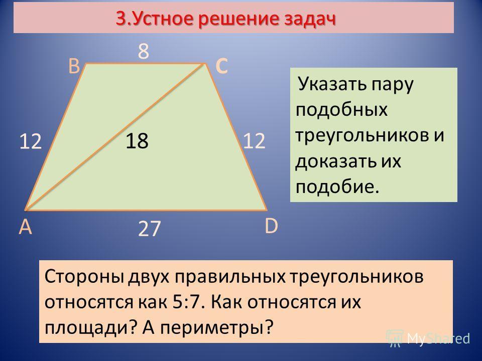 3.Устное решение задач Стороны двух правильных треугольников относятся как 5:7. Как относятся их площади? А периметры? А ВС D Указать пару подобных треугольников и доказать их подобие. 12 8 18 27