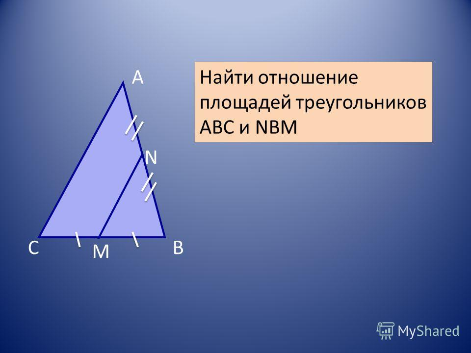 С А В М N Найти отношение площадей треугольников АВС и NBM