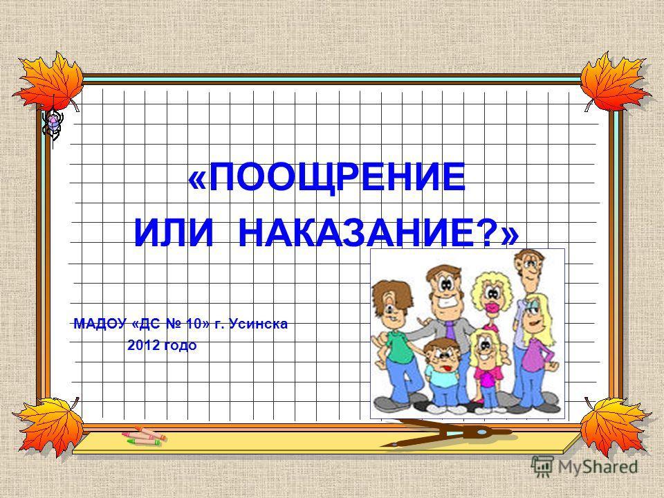 «ПООЩРЕНИЕ ИЛИ НАКАЗАНИЕ?» МАДОУ «ДС 10» г. Усинска 2012 годo